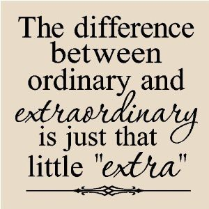 "The difference between ordinary and extraordinary is just that little ""extra."""